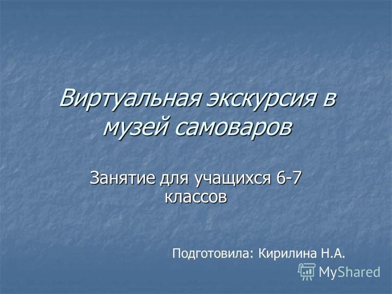 Виртуальная экскурсия в музей самоваров Занятие для учащихся 6-7 классов Подготовила: Кирилина Н.А.