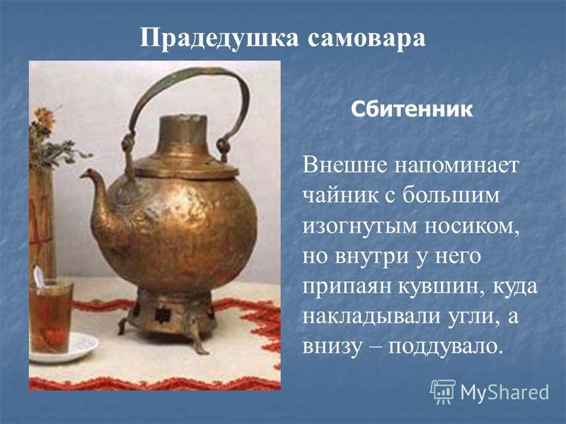 Прадедушка самовара Сбитенник Внешне напоминает чайник с большим изогнутым носиком, но внутри у него припаян кувшин, куда накладывали угли, а внизу – поддувало.