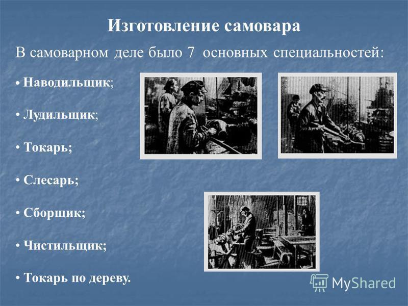 В самоварном деле было 7 основных специальностей: Наводильщик; Лудильщик; Токарь; Слесарь; Сборщик; Чистильщик; Токарь по дереву. Изготовление самовара