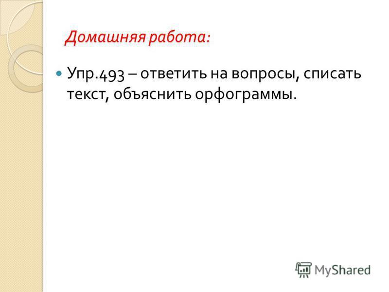 Домашняя работа : Упр.493 – ответить на вопросы, списать текст, объяснить орфограммы.