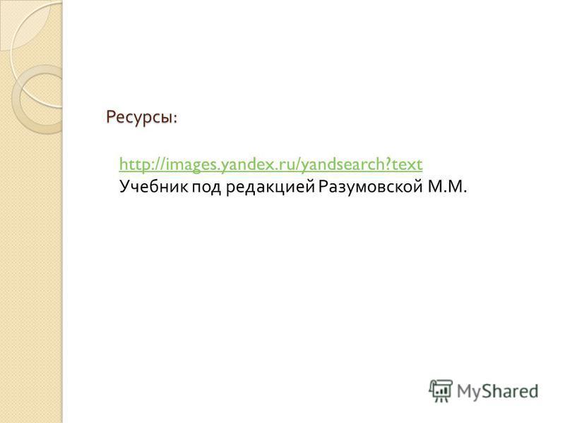 Ресурсы : http://images.yandex.ru/yandsearch?text Учебник под редакцией Разумовской М. М.