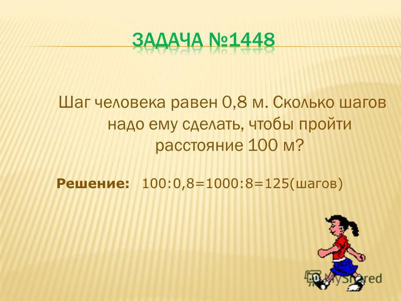 Шаг человека равен 0,8 м. Сколько шагов надо ему сделать, чтобы пройти расстояние 100 м? Решение:100:0,8=1000:8=125(шагов)