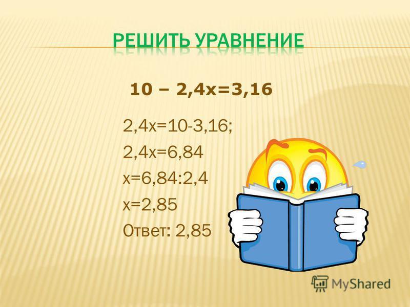 2,4 х=10-3,16; 2,4 х=6,84 х=6,84:2,4 х=2,85 Ответ: 2,85 10 – 2,4 х=3,16