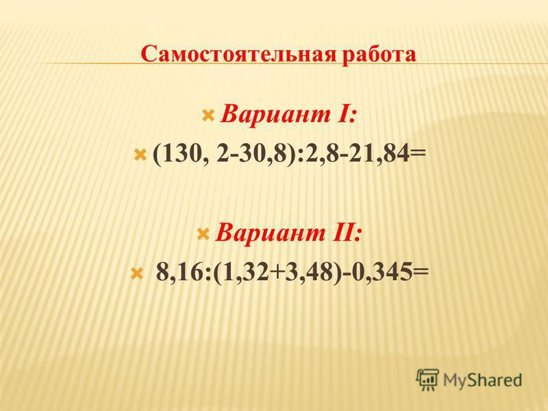Вариант I: (130, 2-30,8):2,8-21,84= Вариант II: 8,16:(1,32+3,48)-0,345=