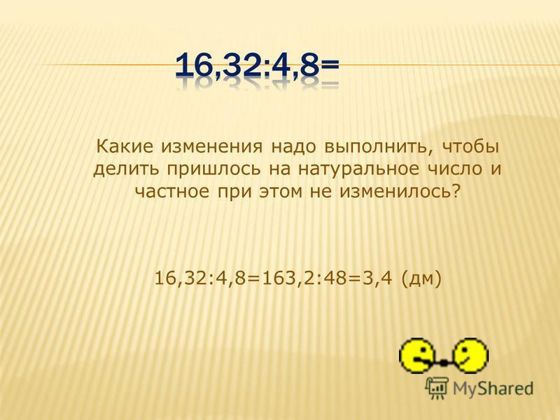 Какие изменения надо выполнить, чтобы делить пришлось на натуральное число и частное при этом не изменилось? 16,32:4,8=163,2:48=3,4 (дм)