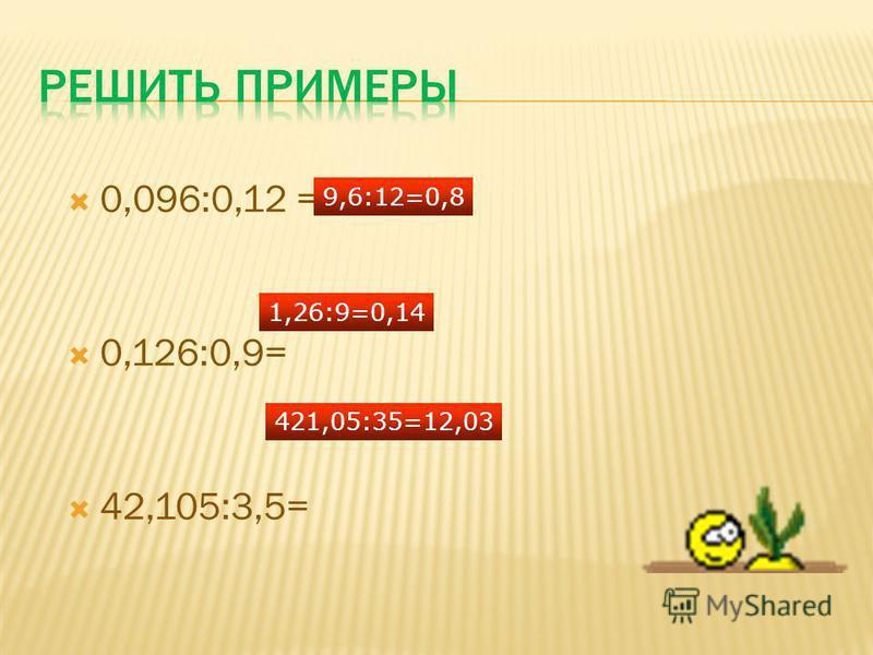 0,096:0,12 = 0,126:0,9= 42,105:3,5= 9,6:12=0,8 1,26:9=0,14 421,05:35=12,03