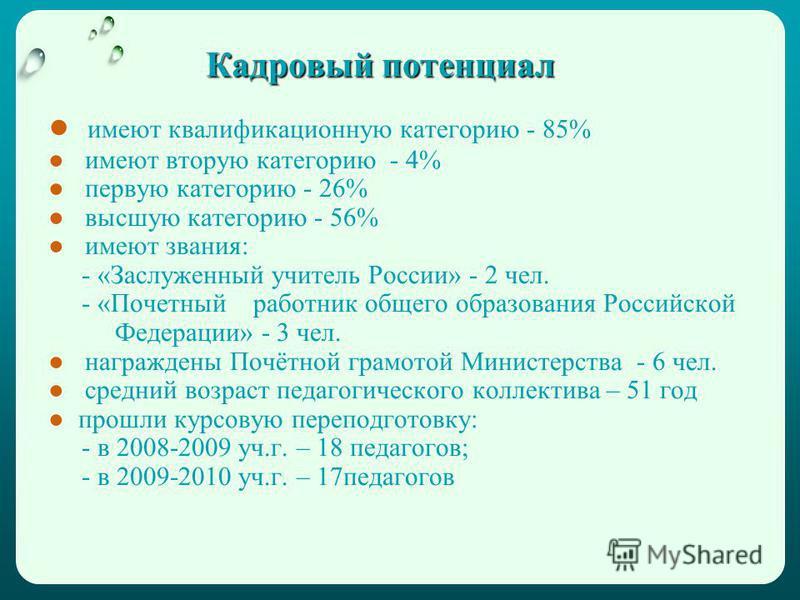 Кадровый потенциал имеют квалификационную категорию - 85% имеют вторую категорию - 4% первую категорию - 26% высшую категорию - 56% имеют звания: - «Заслуженный учитель России» - 2 чел. - «Почетный работник общего образования Российской Федерации» -
