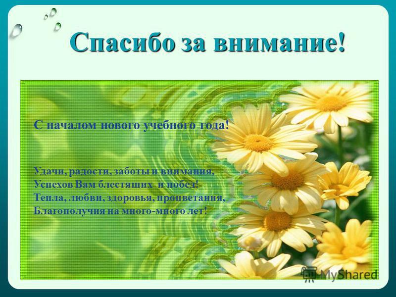 Спасибо за внимание! С началом нового учебного года! Удачи, радости, заботы и внимания, Успехов Вам блестящих и побед! Тепла, любви, здоровья, процветания, Благополучия на много-много лет!