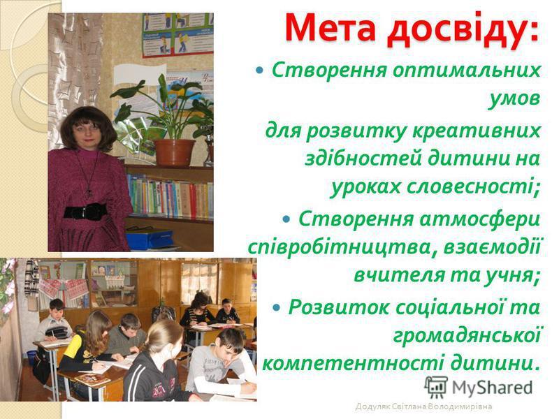 Мета досвіду : Створення оптимальних умов для розвитку креативних здібностей дитини на уроках словесності ; Створення атмосфери співробітництва, взаємодії вчителя та учня ; Розвиток соціальної та громадянської компетентності дитини. Додуляк Світлана