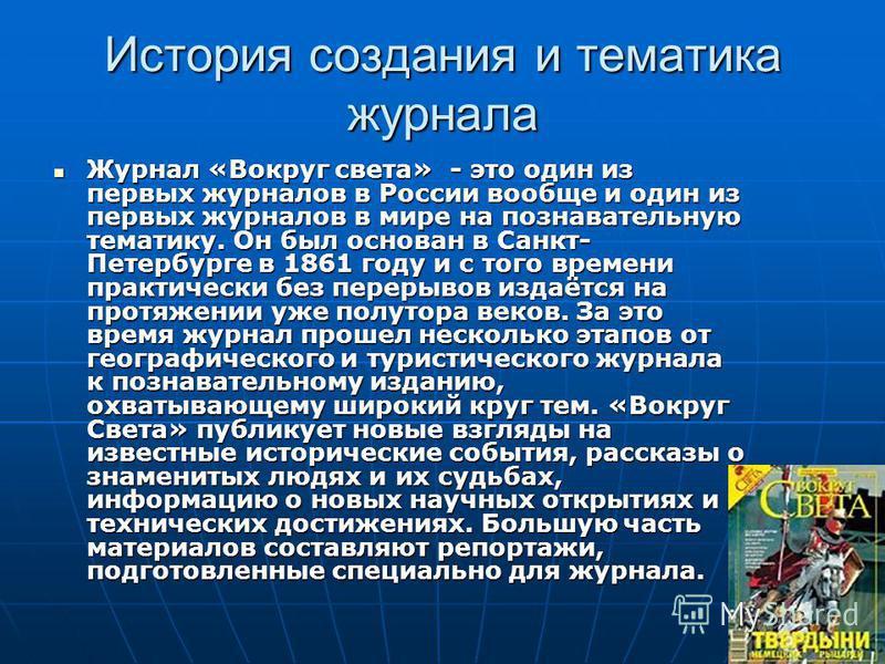 История создания и тематика журнала Журнал «Вокруг света» - это один из первых журналов в России вообще и один из первых журналов в мире на познавательную тематику. Он был основан в Санкт- Петербурге в 1861 году и с того времени практически без перер