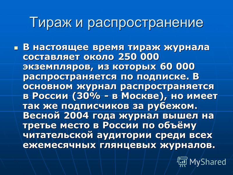 Тираж и распространение В настоящее время тираж журнала составляет около 250 000 экземпляров, из которых 60 000 распространяется по подписке. В основном журнал распространяется в России (30% - в Москве), но имеет так же подписчиков за рубежом. Весной