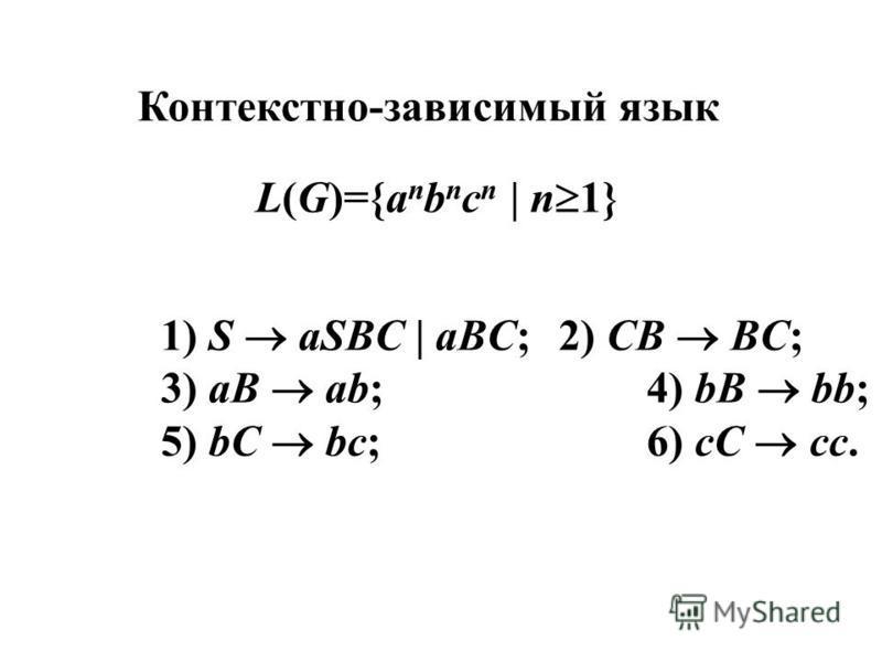 Контекстно-зависимый язык L(G)={a n b n c n | n 1} 1) S aSBC | aBC;2) CB BC; 3) aB ab;4) bB bb; 5) bC bc;6) cC cc.