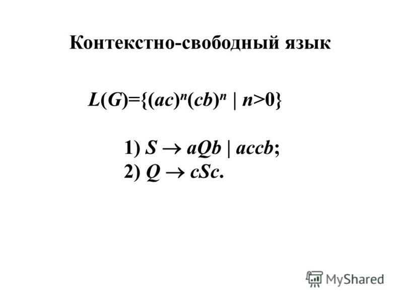 Контекстно-свободный язык L(G)={(ac) n (cb) n | n>0} 1) S aQb | accb; 2) Q cSc.