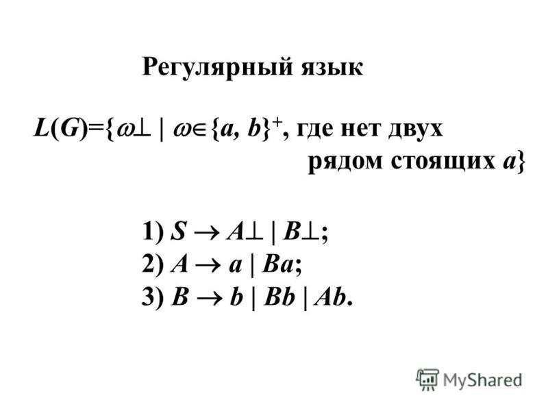 Регулярный язык L(G)={ | {a, b} +, где нет двух рядом стоящих а} 1) S A | B ; 2) A a | Ba; 3) B b | Bb | Ab.