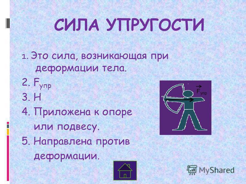 СИЛА УПРУГОСТИ 1. Это сила, возникающая при деформации тела. 2. F упр 3. Н 4. Приложена к опоре или подвесу. 5. Направлена против деформации. F упр