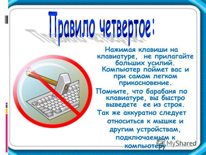 Нажимая клавиши на клавиатуре, не прилагайте больших усилий. Компьютер поймет вас и при самом легком прикосновение. Помните, что барабаня по клавиатуре, вы быстро выведете ее из строя. Так же аккуратно следует относиться к мышке и другим устройствам,