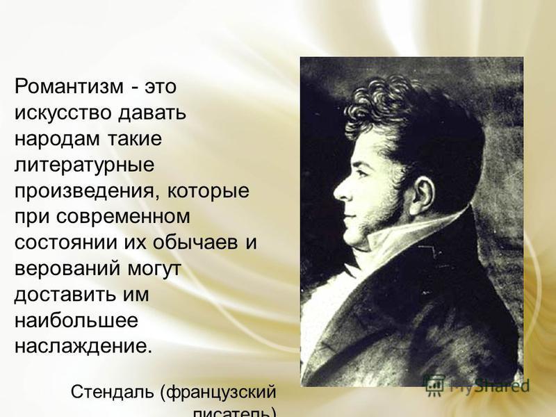 Романтизм - это искусство давать народам такие литературные произведения, которые при современном состоянии их обычаев и верований могут доставить им наибольшее наслаждение. Стендаль (французский писатель)
