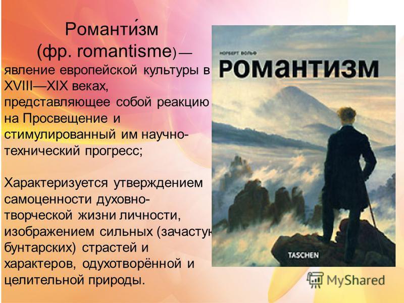Романти́зм (фр. romantisme ) явление европейской культуры в XVIIIXIX веках, представляющее собой реакцию на Просвещение и стимулированный им научно- технический прогресс; Характеризуется утверждением самоценности духовно- творческой жизни личности, и