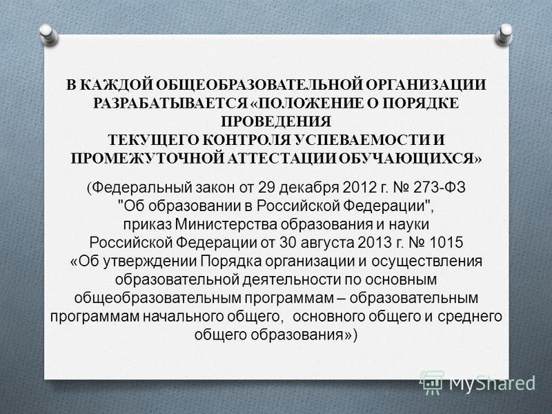 В КАЖДОЙ ОБЩЕОБРАЗОВАТЕЛЬНОЙ ОРГАНИЗАЦИИ РАЗРАБАТЫВАЕТСЯ «ПОЛОЖЕНИЕ О ПОРЯДКЕ ПРОВЕДЕНИЯ ТЕКУЩЕГО КОНТРОЛЯ УСПЕВАЕМОСТИ И ПРОМЕЖУТОЧНОЙ АТТЕСТАЦИИ ОБУЧАЮЩИХСЯ» ( Федеральный закон от 29 декабря 2012 г. 273-ФЗ
