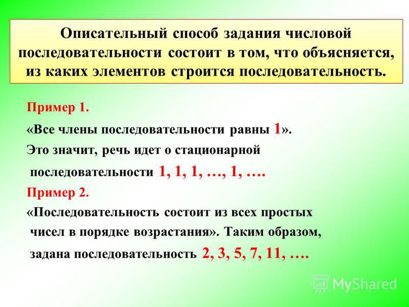 Описательный способ Пример 1. «Все члены последовательности равны 1 ». Это значит, речь идет о стационарной последовательности 1, 1, 1, …, 1, …. Пример 2. «Последовательность состоит из всех простых чисел в порядке возрастания». Таким образом, задана