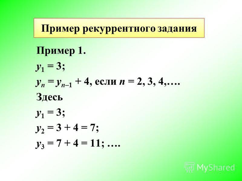 Пример рекуррентного задания Пример 1. y 1 = 3; y n = y n–1 + 4, если n = 2, 3, 4,…. Здесь y 1 = 3; y 2 = 3 + 4 = 7; y 3 = 7 + 4 = 11; ….