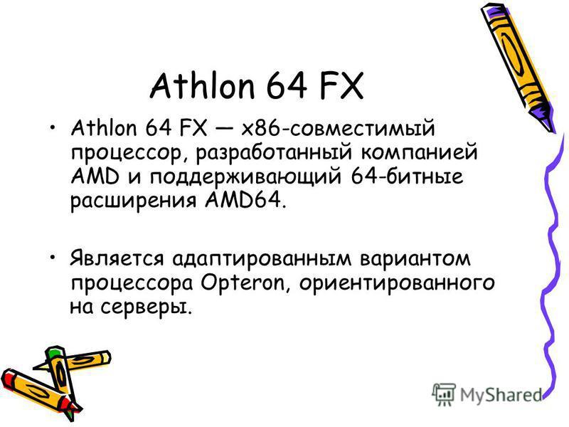 Athlon 64 FX Athlon 64 FX x86-совместимый процессор, разработанный компанией AMD и поддерживающий 64-битные расширения AMD64. Является адаптированным вариантом процессора Opteron, ориентированного на серверы.