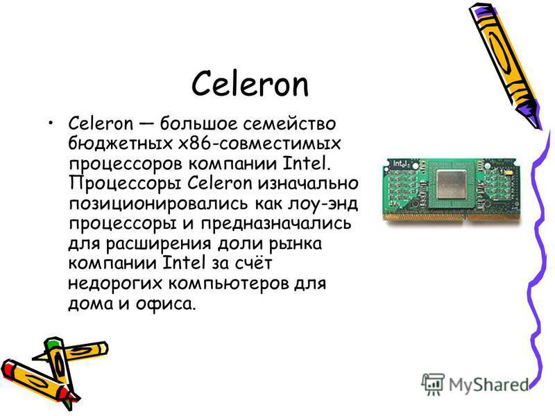 Celeron Celeron большое семейство бюджетных x86-совместимых процессоров компании Intel. Процессоры Celeron изначально позиционировались как лоу-энд процессоры и предназначались для расширения доли рынка компании Intel за счёт недорогих компьютеров дл