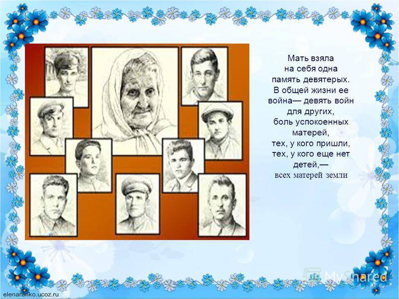 Мать взяла на себя одна память девятерых. В общей жизни ее война девять войн для других, боль успокоенных матерей, тех, у кого пришли, тех, у кого еще нет детей, всех матерей земли