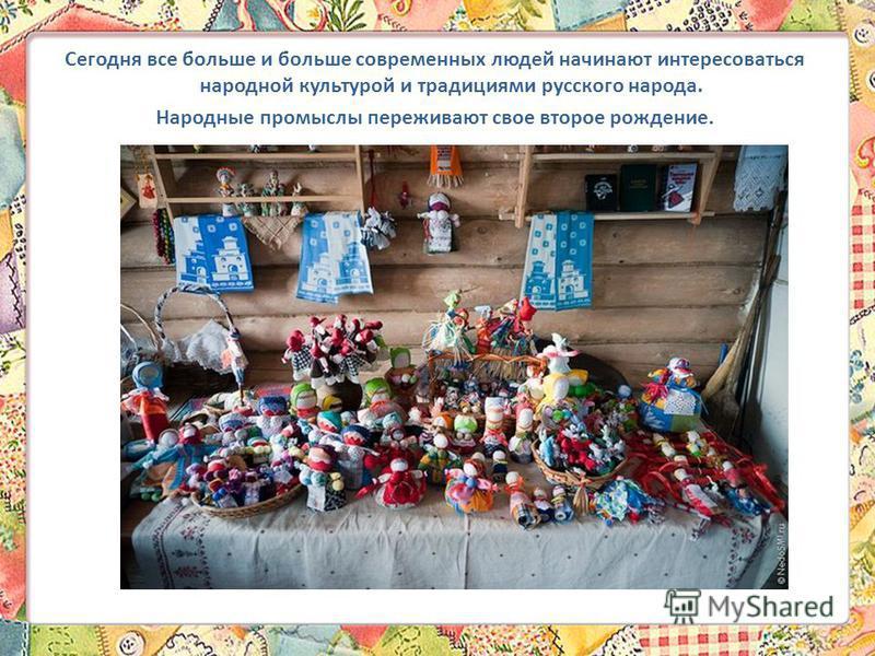 Сегодня все больше и больше современных людей начинают интересоваться народной культурой и традициями русского народа. Народные промыслы переживают свое второе рождение.