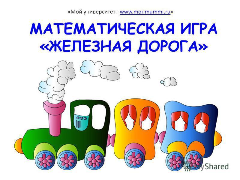 МАТЕМАТИЧЕСКАЯ ИГРА «ЖЕЛЕЗНАЯ ДОРОГА» «Мой университет - www.moi-mummi.ru»www.moi-mummi.ru