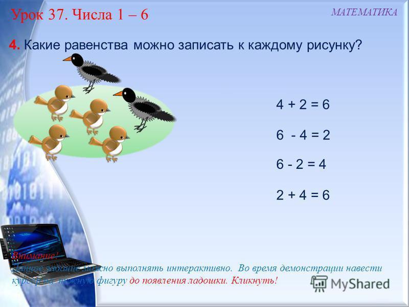 4 + 2 = 6 6 - 4 = 2 6 - 2 = 4 2 + 4 = 6 МАТЕМАТИКА Урок 37. Числа 1 – 6 Внимание! Данное задание можно выполнять интерактивно. Во время демонстрации навести курсор на нужную фигуру до появления ладошки. Кликнуть! 4. Какие равенства можно записать к к
