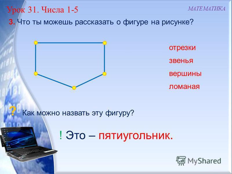 ! Это – пятиугольник. Урок 31. Числа 1-5 МАТЕМАТИКА 3. Что ты можешь рассказать о фигуре на рисунке? ломаная отрезки звенья вершины ? Как можно назвать эту фигуру?