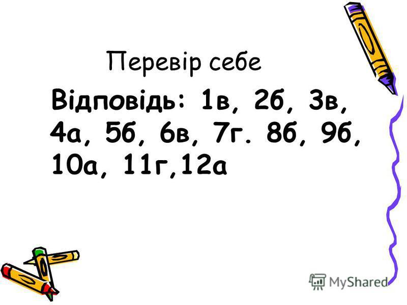 Перевір себе Відповідь: 1в, 2б, 3в, 4а, 5б, 6в, 7г. 8б, 9б, 10а, 11г,12а