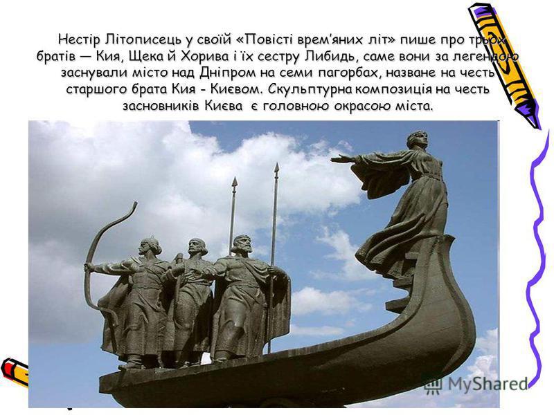 Нестір Літописець у своїй «Повісті времяних літ» пише про трьох братів Кия, Щека й Хорива і їх сестру Либидь, саме вони за легендою заснували місто над Дніпром на семи пагорбах, назване на честь старшого брата Кия - Києвом. Скульптурна композиція на