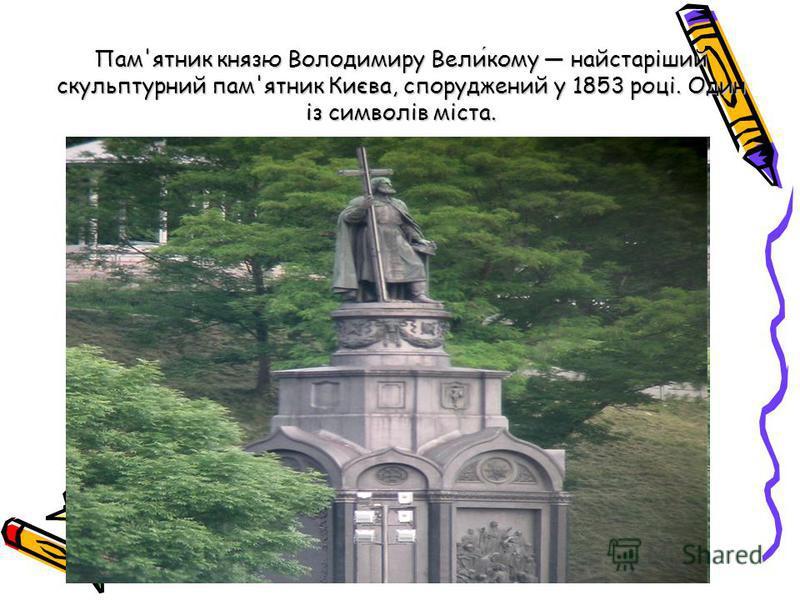Пам'ятник князю Володимиру Великому найстаріший скульптурний пам'ятник Києва, споруджений у 1853 році. Один із символів міста.
