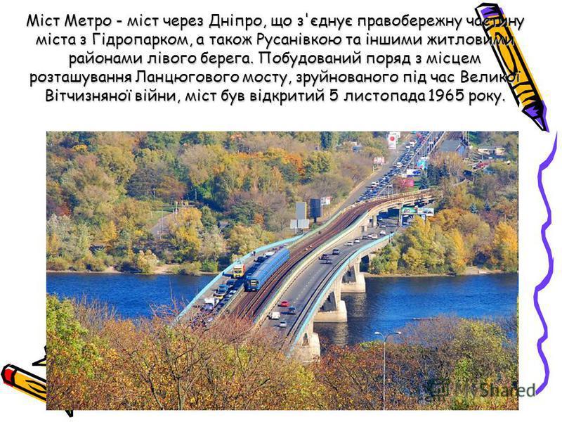 Міст Метро - міст через Дніпро, що з'єднує правобережну частину міста з Гідропарком, а також Русанівкою та іншими житловими районами лівого берега. Побудований поряд з місцем розташування Ланцюгового мосту, зруйнованого під час Великої Вітчизняної ві