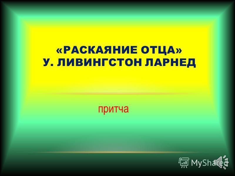 притча «РАСКАЯНИЕ ОТЦА» У. ЛИВИНГСТОН ЛАРНЕД