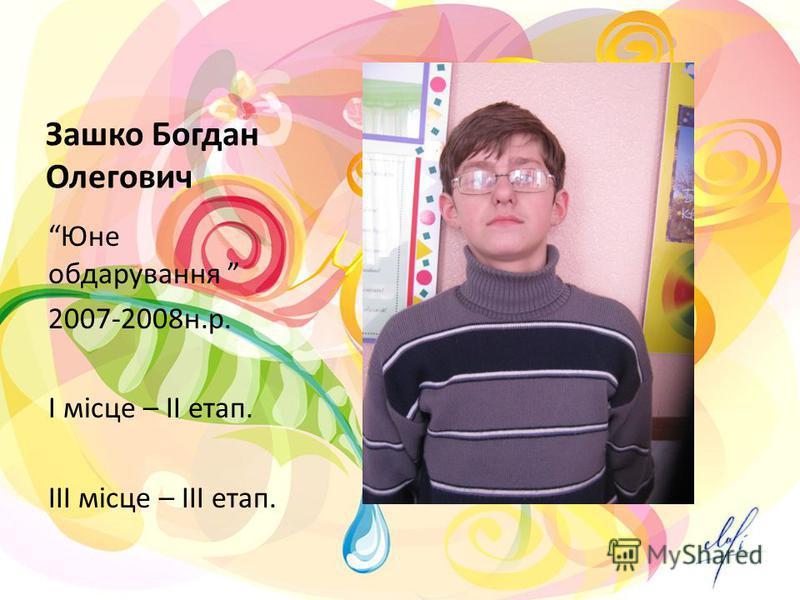 Зашко Богдан Олегович Юне обдарування 2007-2008н.р. І місце – ІІ етап. ІІІ місце – ІІІ етап.