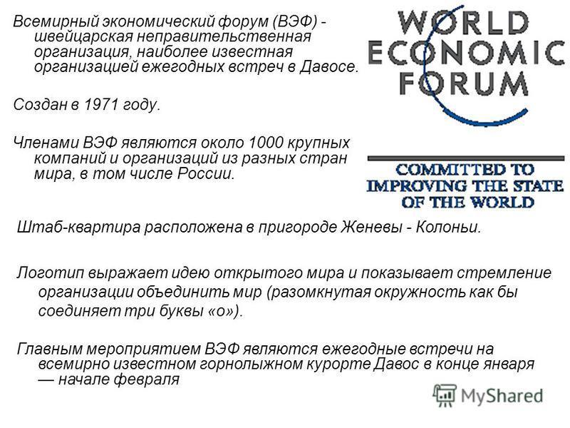 Всемирный экономический форум (ВЭФ) - швейцарская неправительственная организация, наиболее известная организацией ежегодных встреч в Давосе. Создан в 1971 году. Членами ВЭФ являются около 1000 крупных компаний и организаций из разных стран мира, в т
