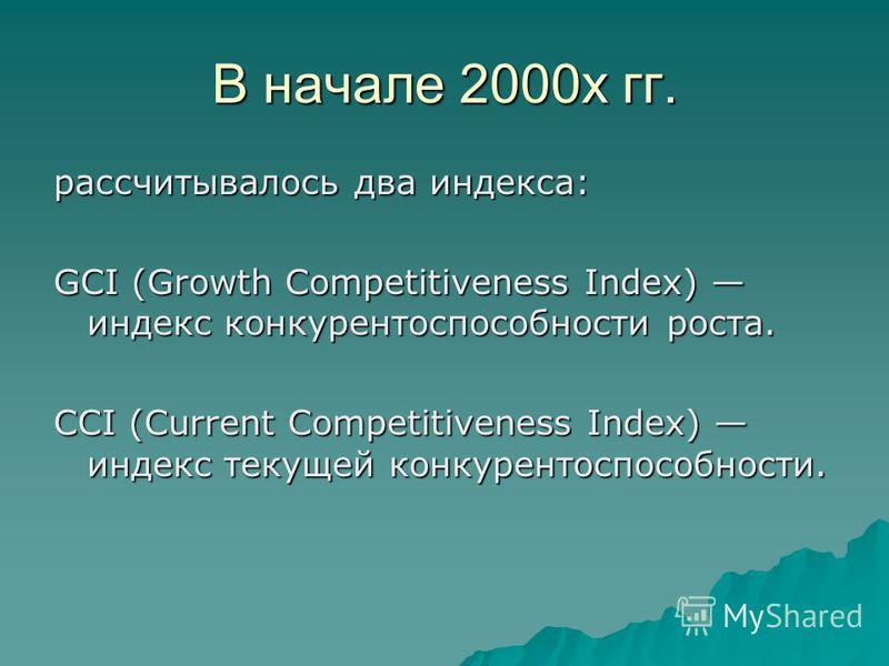 В начале 2000 х гг. рассчитывалось два индекса: GCI (Growth Competitiveness Index) индекс конкурентоспособности роста. CCI (Current Competitiveness Index) индекс текущей конкурентоспособности.