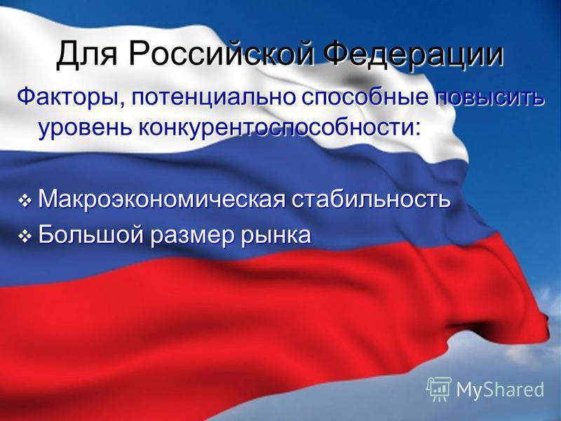 Для Российской Федерации Факторы, потенциально способные повысить уровень конкурентоспособности: Макроэкономическая стабильность Макроэкономическая стабильность Большой размер рынка Большой размер рынка