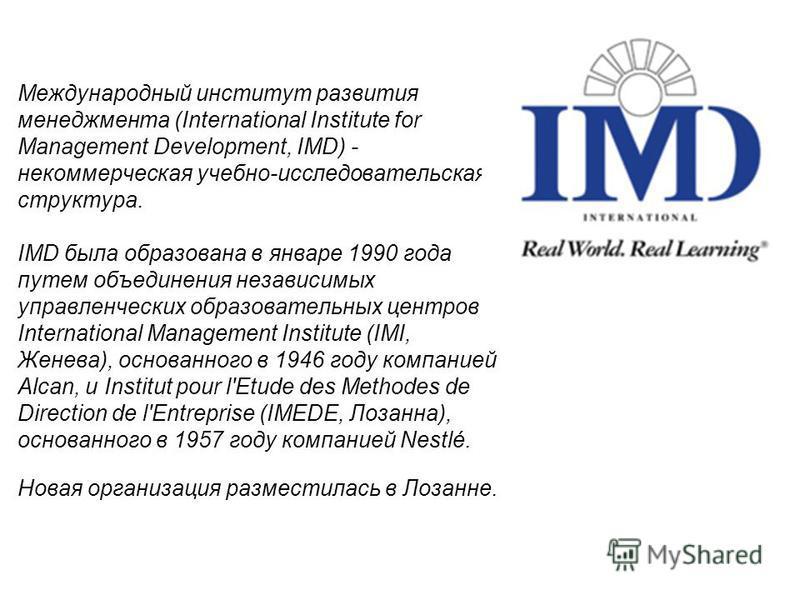 Международный институт развития менеджмента (International Institute for Management Development, IMD) - некоммерческая учебно-исследовательская структура. IMD была образована в январе 1990 года путем объединения независимых управленческих образовател