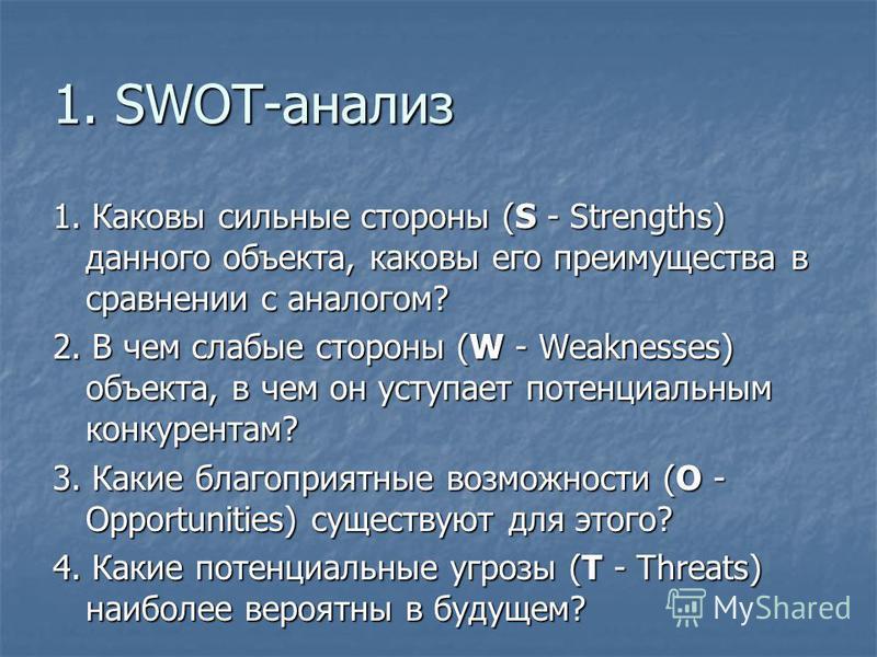 1. SWOT-анализ 1. Каковы сильные стороны (S - Strengths) данного объекта, каковы его преимущества в сравнении с аналогом? 2. В чем слабые стороны (W - Weaknesses) объекта, в чем он уступает потенциальным конкурентам? 3. Какие благоприятные возможност