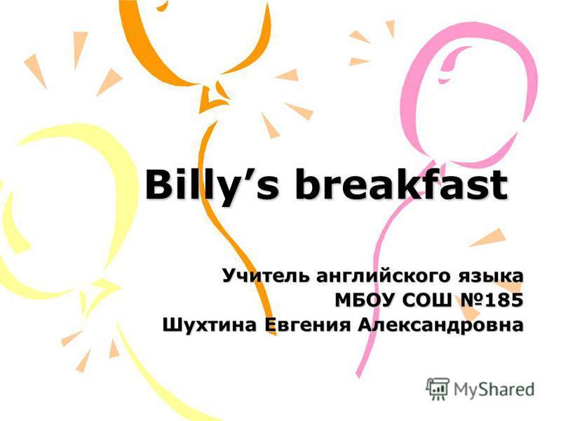 Billys breakfast Учитель английского языка МБОУ СОШ 185 Шухтина Евгения Александровна