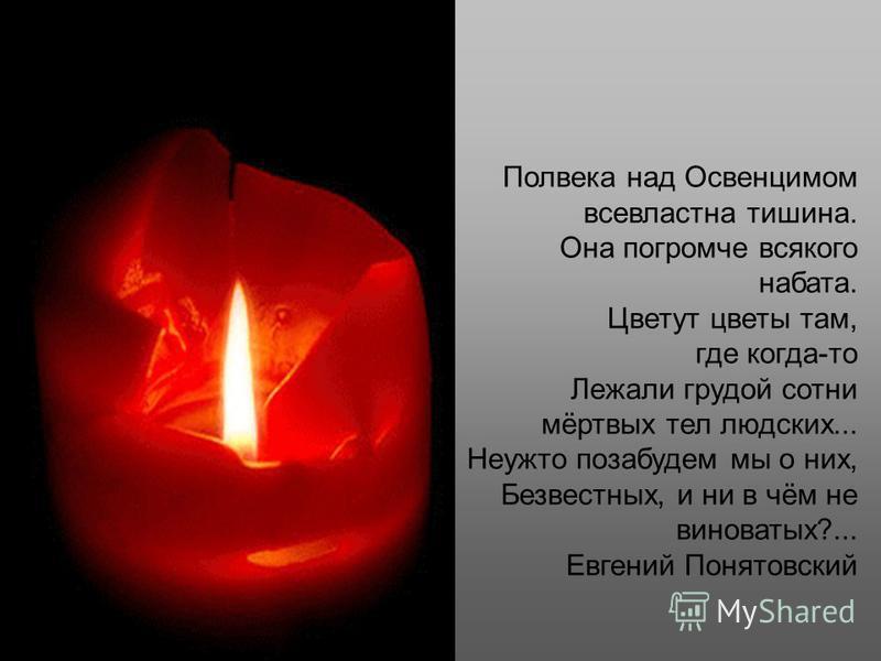 Полвека над Освенцимом всевластна тишина. Она погромче всякого набата. Цветут цветы там, где когда-то Лежали грудой сотни мёртвых тел людских... Неужто позабудем мы о них, Безвестных, и ни в чём не виноватых?... Eвгений Понятовский