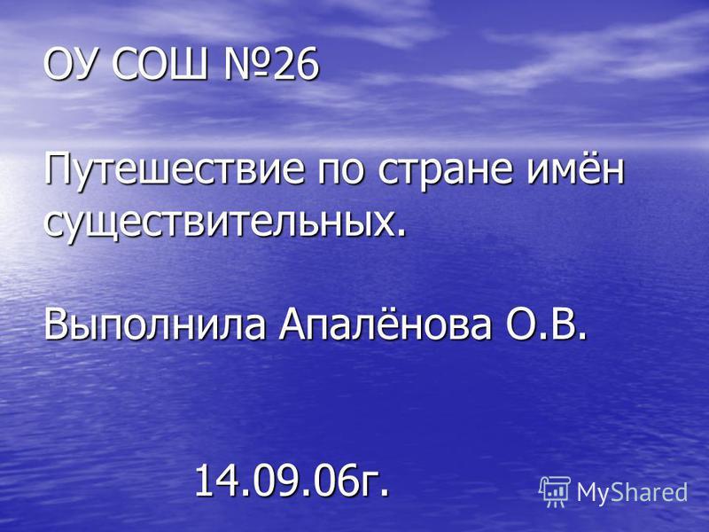 ОУ СОШ 26 Путешествие по стране имён существительных. Выполнила Апалёнова О.В. 14.09.06 г.