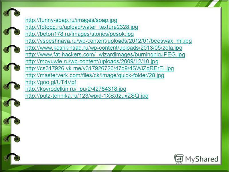 http://funny-soap.ru/images/soap.jpg http://fotobg.ru/upload/water_texture2328. jpg http://beton178.ru/images/stories/pesok.jpg http://yspeshnaya.ru/wp-content/uploads/2012/01/beeswax_ml.jpg http://www.koshkinsad.ru/wp-content/uploads/2013/05/zola.jp