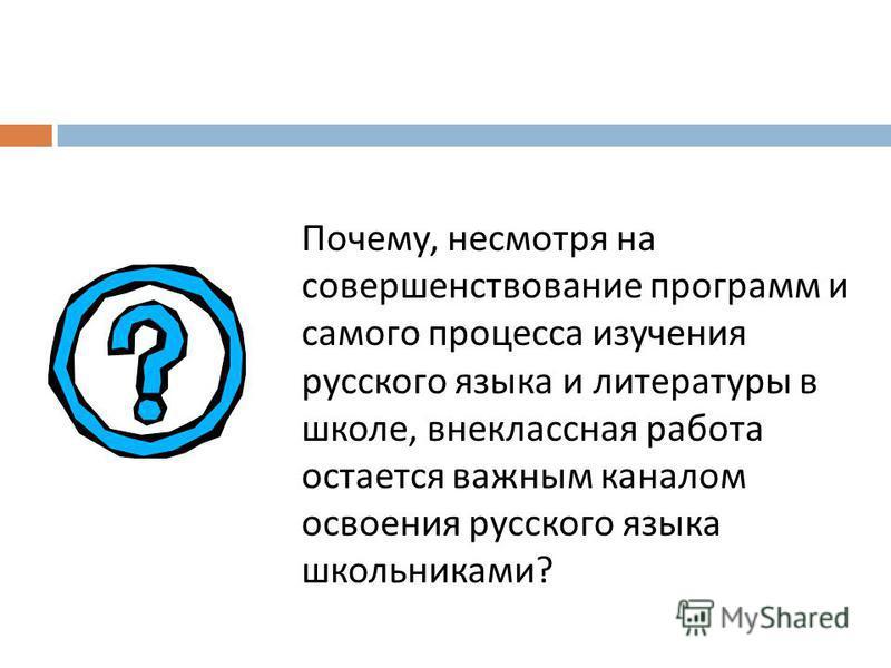 Почему, несмотря на совершенствование программ и самого процесса изучения русского языка и литературы в школе, внеклассная работа остается важным каналом освоения русского языка школьниками ?