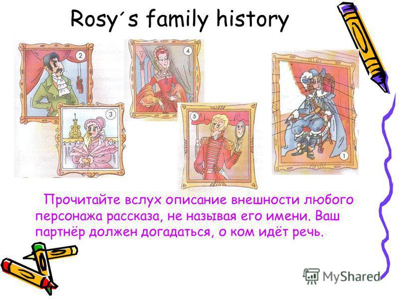 Rosy ´ s family history Прочитайте вслух описание внешности любого персонажа рассказа, не называя его имени. Ваш партнёр должен догадаться, о ком идёт речь.
