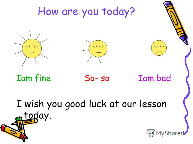 How are you today? Iam fine So- so Iam bad I wish you good luck at our lesson today.